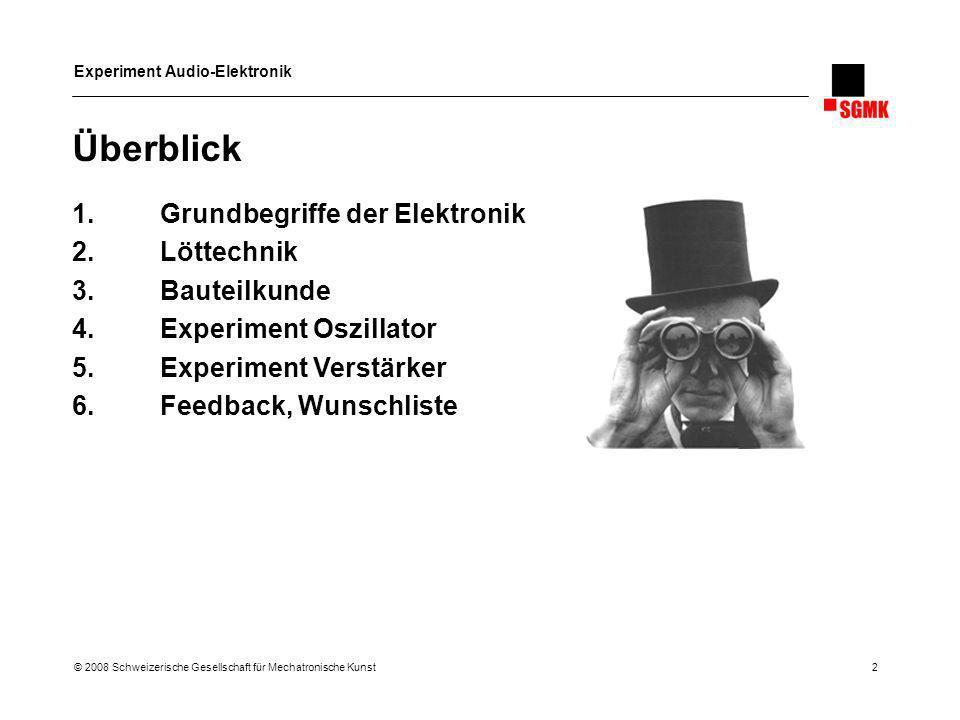 Experiment Audio-Elektronik © 2008 Schweizerische Gesellschaft für Mechatronische Kunst 2 Überblick 1.Grundbegriffe der Elektronik 2.Löttechnik 3.Baut