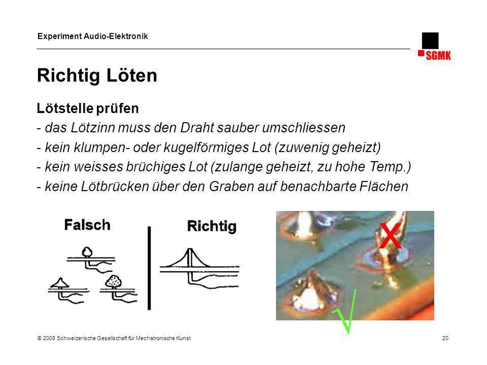 Experiment Audio-Elektronik © 2008 Schweizerische Gesellschaft für Mechatronische Kunst 20 Richtig Löten Lötstelle prüfen - das Lötzinn muss den Draht