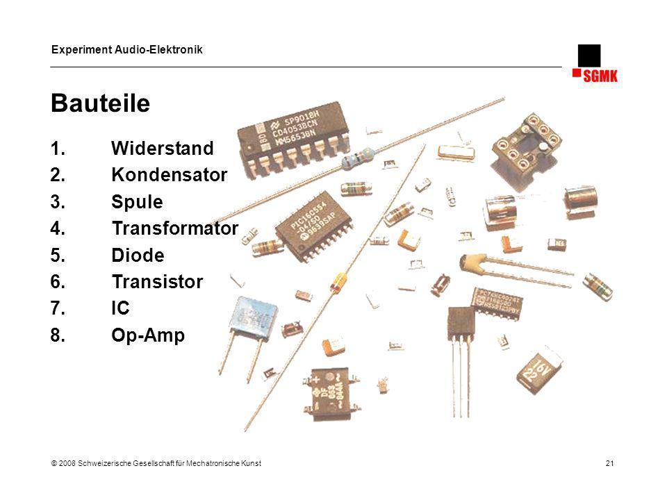 Experiment Audio-Elektronik © 2008 Schweizerische Gesellschaft für Mechatronische Kunst 21 Bauteile 1.Widerstand 2.Kondensator 3.Spule 4.Transformator