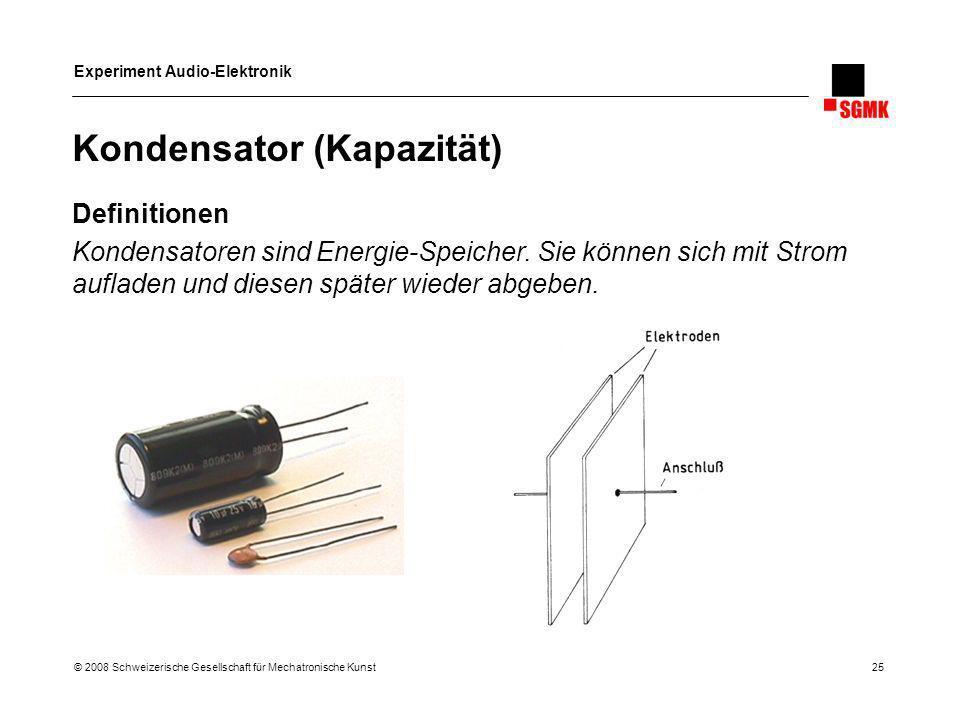 Experiment Audio-Elektronik © 2008 Schweizerische Gesellschaft für Mechatronische Kunst 25 Kondensator (Kapazität) Definitionen Kondensatoren sind Ene