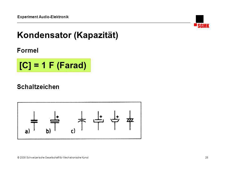 Experiment Audio-Elektronik © 2008 Schweizerische Gesellschaft für Mechatronische Kunst 26 Kondensator (Kapazität) Formel Schaltzeichen [C] = 1 F (Far