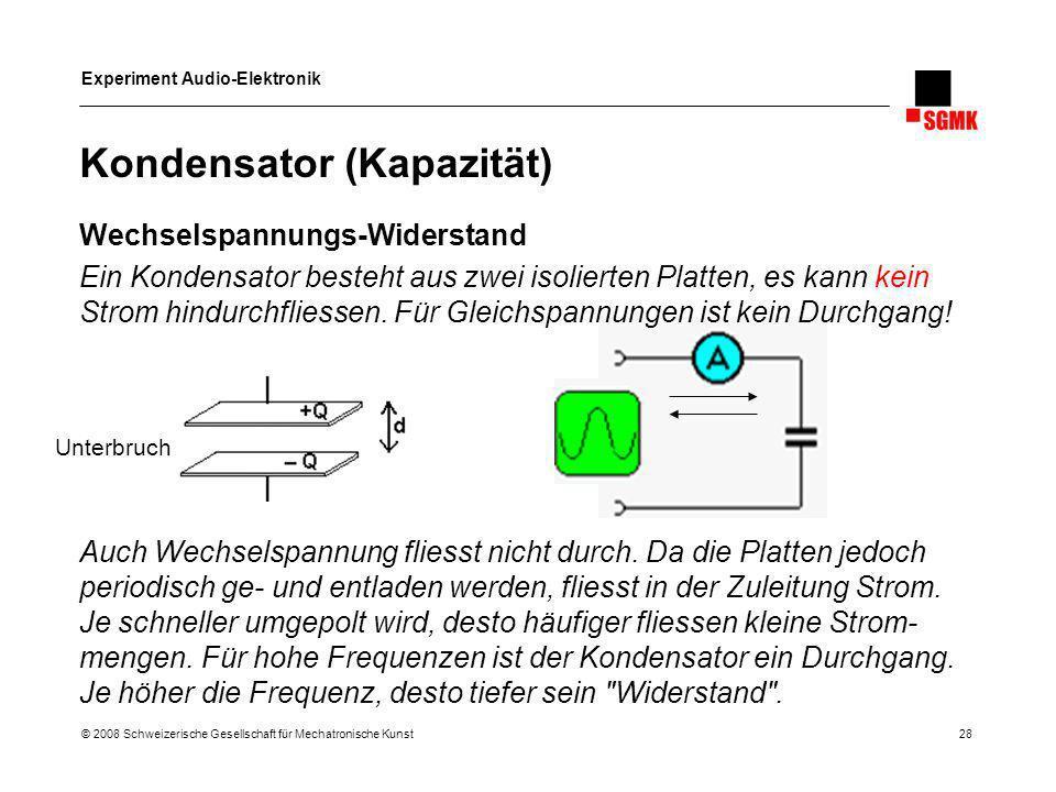 Experiment Audio-Elektronik © 2008 Schweizerische Gesellschaft für Mechatronische Kunst 28 Kondensator (Kapazität) Wechselspannungs-Widerstand Ein Kon