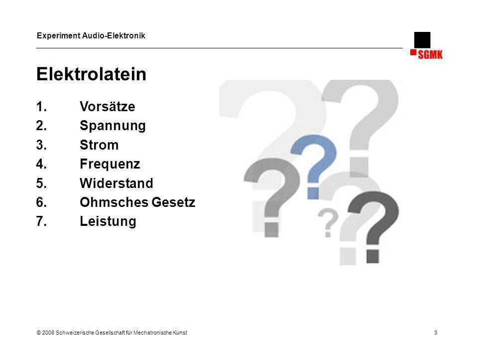 Experiment Audio-Elektronik © 2008 Schweizerische Gesellschaft für Mechatronische Kunst 3 Elektrolatein 1.Vorsätze 2.Spannung 3.Strom 4.Frequenz 5.Wid