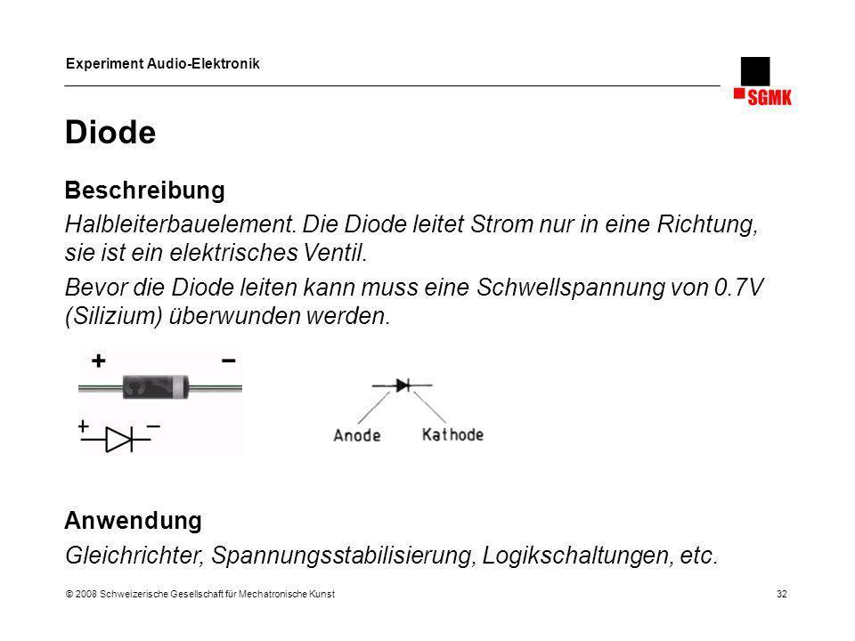Experiment Audio-Elektronik © 2008 Schweizerische Gesellschaft für Mechatronische Kunst 32 Diode Beschreibung Halbleiterbauelement. Die Diode leitet S