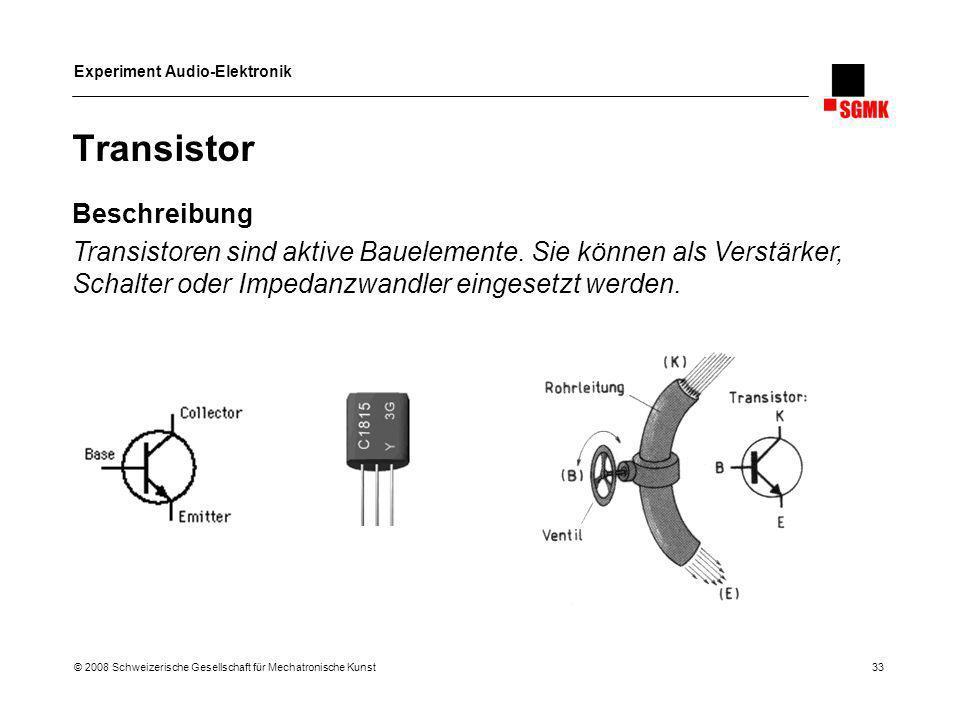 Experiment Audio-Elektronik © 2008 Schweizerische Gesellschaft für Mechatronische Kunst 33 Transistor Beschreibung Transistoren sind aktive Bauelement