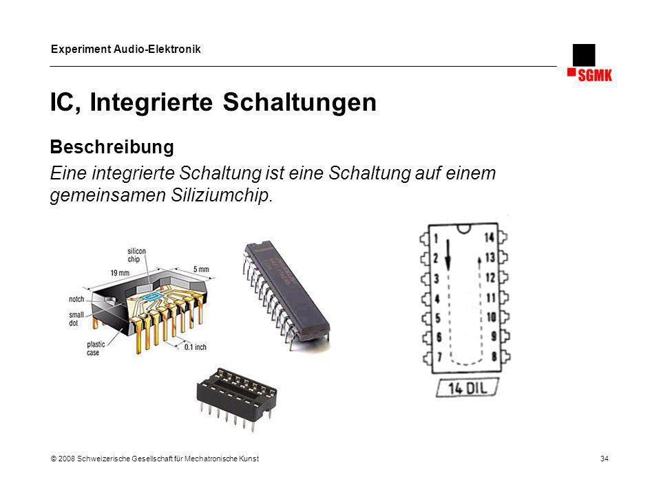 Experiment Audio-Elektronik © 2008 Schweizerische Gesellschaft für Mechatronische Kunst 34 IC, Integrierte Schaltungen Beschreibung Eine integrierte S