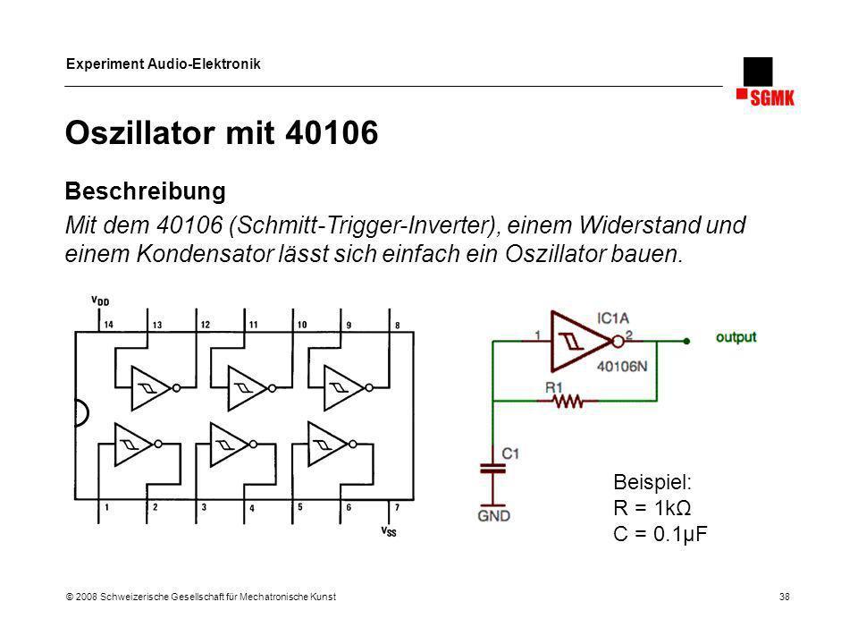 Experiment Audio-Elektronik © 2008 Schweizerische Gesellschaft für Mechatronische Kunst 38 Oszillator mit 40106 Beschreibung Mit dem 40106 (Schmitt-Tr