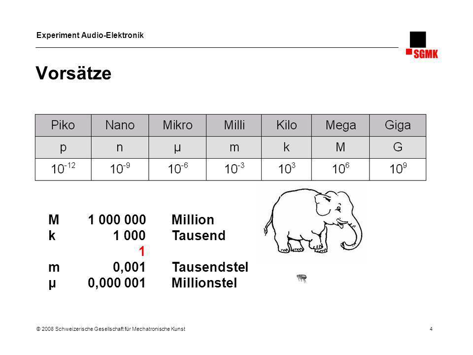 Experiment Audio-Elektronik © 2008 Schweizerische Gesellschaft für Mechatronische Kunst 4 Vorsätze M 1 000 000Million k 1 000Tausend 1 m 0,001 Tausend