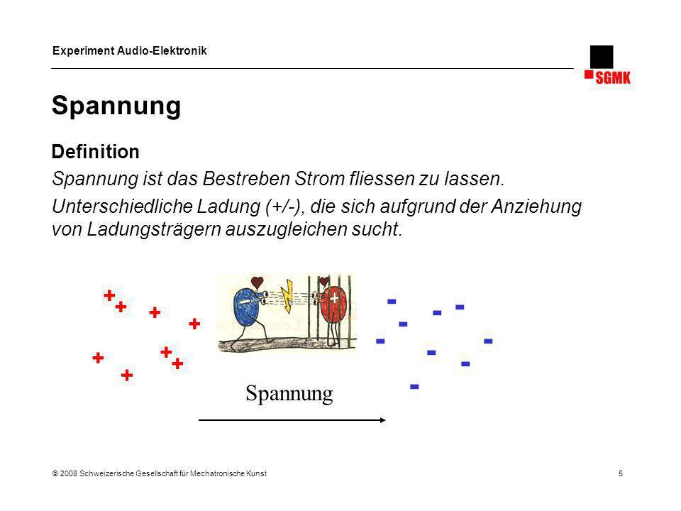 Experiment Audio-Elektronik © 2008 Schweizerische Gesellschaft für Mechatronische Kunst 5 Spannung Definition Spannung ist das Bestreben Strom fliesse