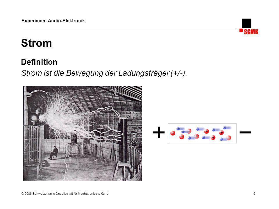 Experiment Audio-Elektronik © 2008 Schweizerische Gesellschaft für Mechatronische Kunst 9 Strom Definition Strom ist die Bewegung der Ladungsträger (+
