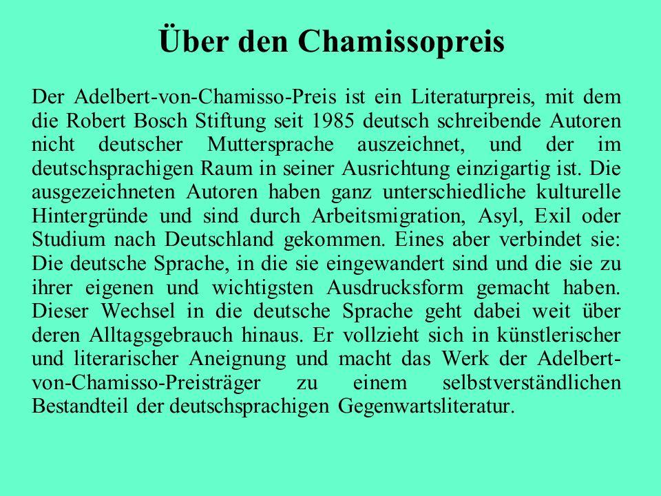 Über den Chamissopreis Der Adelbert-von-Chamisso-Preis ist ein Literaturpreis, mit dem die Robert Bosch Stiftung seit 1985 deutsch schreibende Autoren