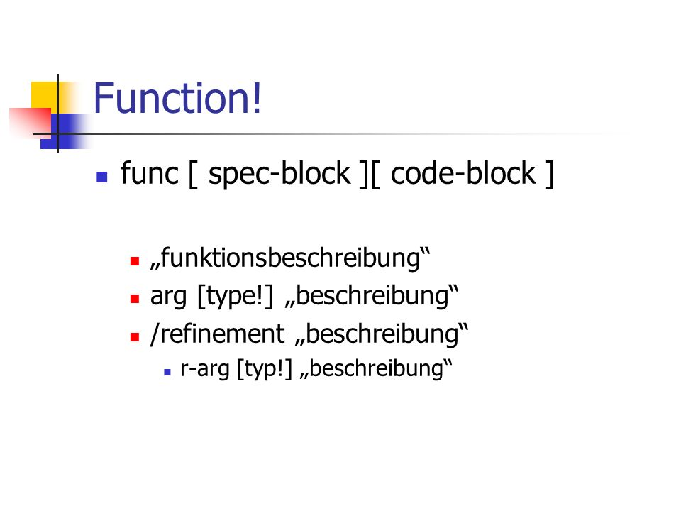 Function! func [ spec-block ][ code-block ] funktionsbeschreibung arg [type!] beschreibung /refinement beschreibung r-arg [typ!] beschreibung