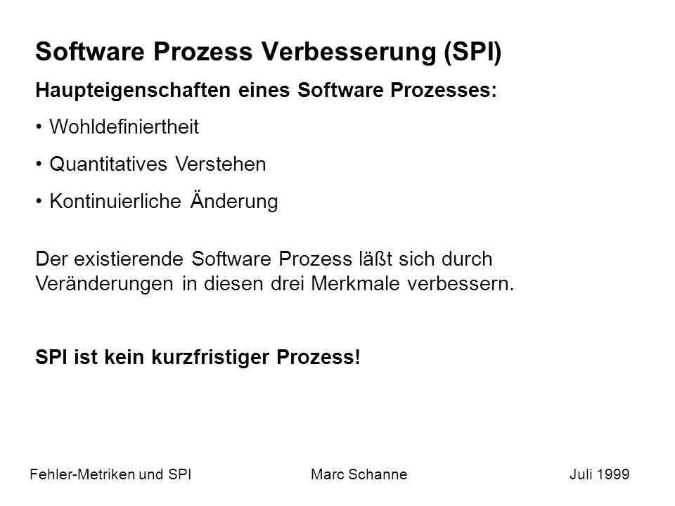 Software Prozess Verbesserung (SPI) Fehler-Metriken und SPIMarc SchanneJuli 1999 Haupteigenschaften eines Software Prozesses: Wohldefiniertheit Quantitatives Verstehen Kontinuierliche Änderung Der existierende Software Prozess läßt sich durch Veränderungen in diesen drei Merkmale verbessern.