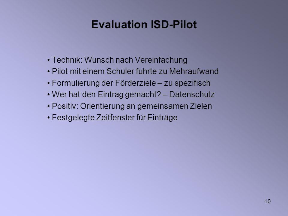 10 Evaluation ISD-Pilot Technik: Wunsch nach Vereinfachung Pilot mit einem Schüler führte zu Mehraufwand Formulierung der Förderziele – zu spezifisch Wer hat den Eintrag gemacht.