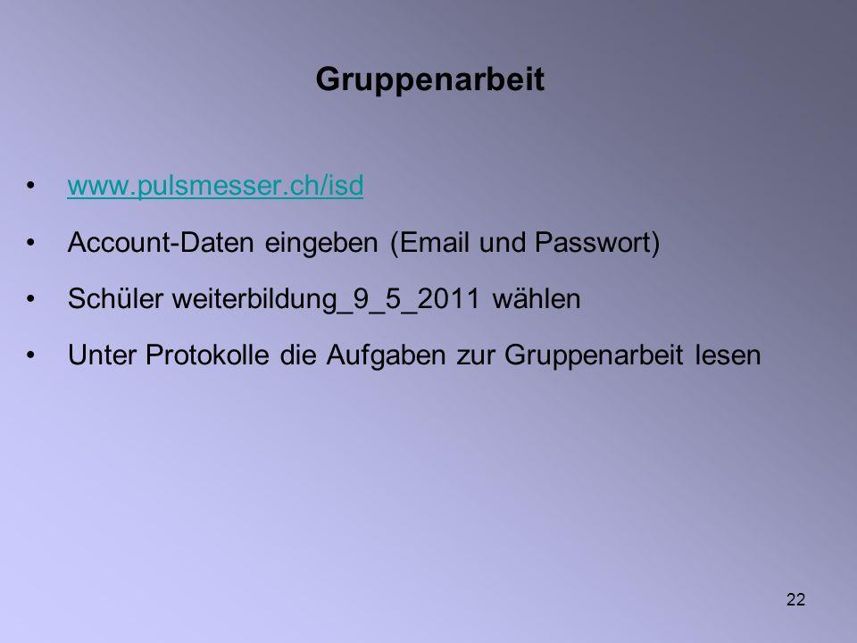 22 Gruppenarbeit www.pulsmesser.ch/isd Account-Daten eingeben (Email und Passwort) Schüler weiterbildung_9_5_2011 wählen Unter Protokolle die Aufgaben zur Gruppenarbeit lesen