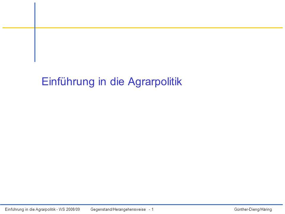 Einführung in die Agrarpolitik - WS 2008/09Gegenstand/Herangehensweise - 2 Günther-Dieng/Häring Gliederung (1)Grundbegriffe der Agrarpolitik (2)Ziele der Wirtschafts- und Agrarpolitik (3)Besonderheiten des Agrarsektors und sein Wandel (4)Instrumente der Agrarpolitik, Bewertung agrarpolitischer Instrumente (5)Träger der Agrarpolitik (Deutschland, EU); Politische Prozesse der Willensbildung (6)Die Gemeinsame Agrarpolitik und Ihre Reformen (7)Politik zum Ländlichen Raum inkl.
