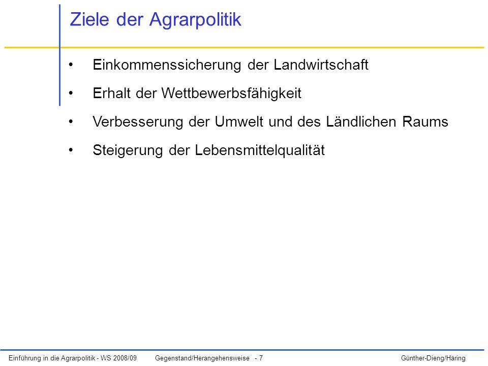 Einführung in die Agrarpolitik - WS 2008/09Gegenstand/Herangehensweise - 7 Günther-Dieng/Häring Ziele der Agrarpolitik Einkommenssicherung der Landwirtschaft Erhalt der Wettbewerbsfähigkeit Verbesserung der Umwelt und des Ländlichen Raums Steigerung der Lebensmittelqualität