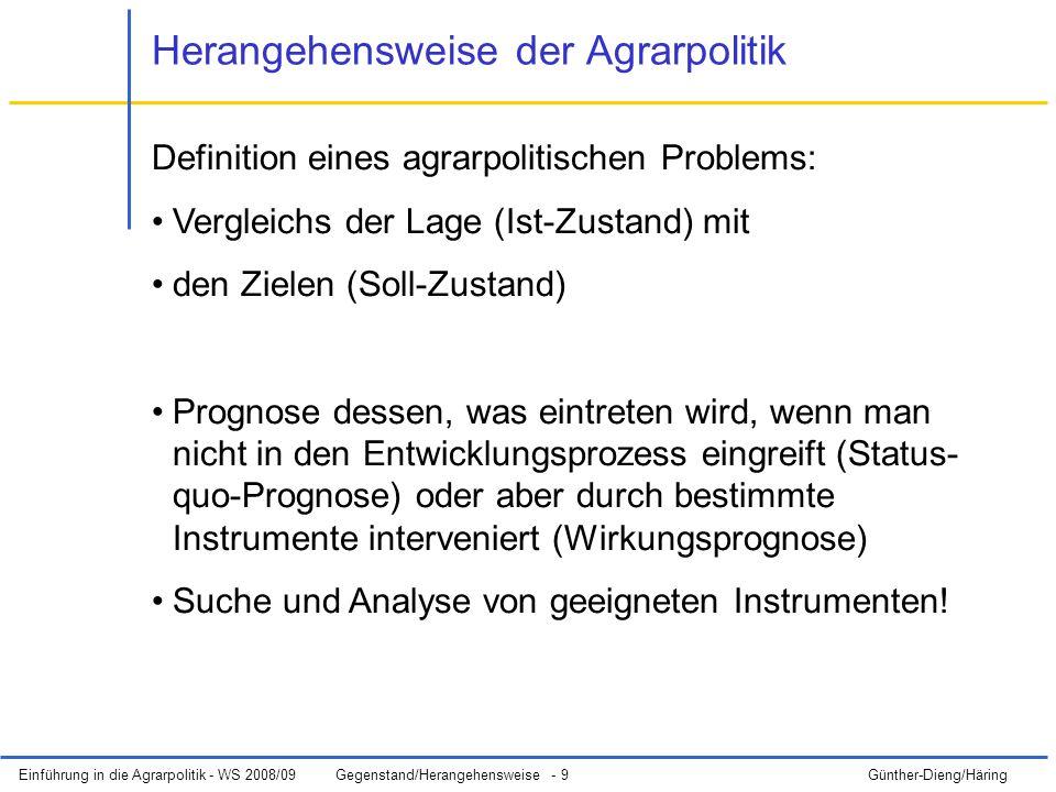 Einführung in die Agrarpolitik - WS 2008/09Gegenstand/Herangehensweise - 9 Günther-Dieng/Häring Herangehensweise der Agrarpolitik Definition eines agrarpolitischen Problems: Vergleichs der Lage (Ist-Zustand) mit den Zielen (Soll-Zustand) Prognose dessen, was eintreten wird, wenn man nicht in den Entwicklungsprozess eingreift (Status- quo-Prognose) oder aber durch bestimmte Instrumente interveniert (Wirkungsprognose) Suche und Analyse von geeigneten Instrumenten!