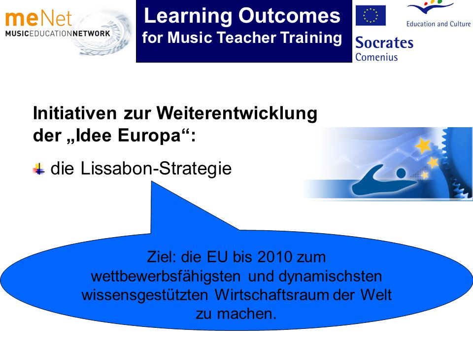 Initiativen zur Weiterentwicklung der Idee Europa: die Lissabon-Strategie Ziel: die EU bis 2010 zum wettbewerbsfähigsten und dynamischsten wissensgestützten Wirtschaftsraum der Welt zu machen.