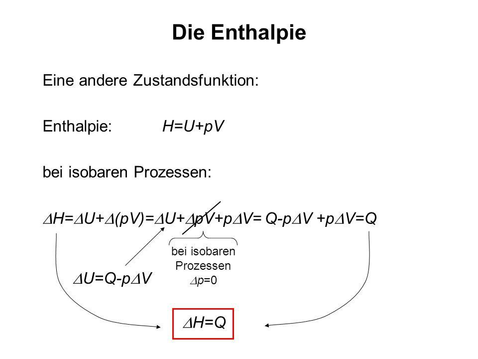 Die Enthalpie Eine andere Zustandsfunktion: Enthalpie: H=U+pV bei isobaren Prozessen: H= U+ (pV)= U+ pV+p V= Q-p V +p V=Q bei isobaren Prozessen p=0 U