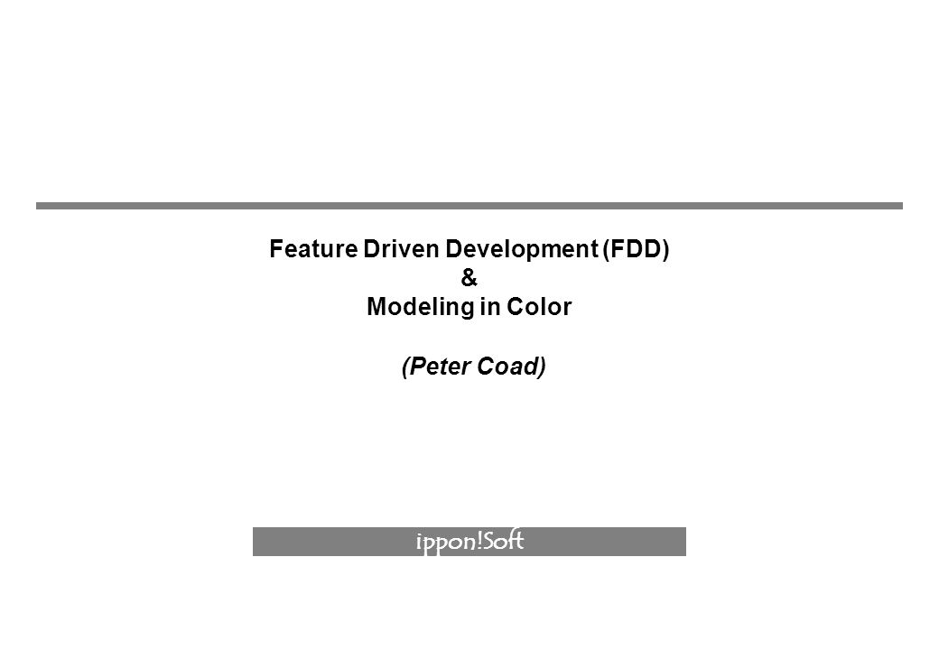 ippon!Soft Feature Driven Development (FDD) & Modeling in Color (Peter Coad)