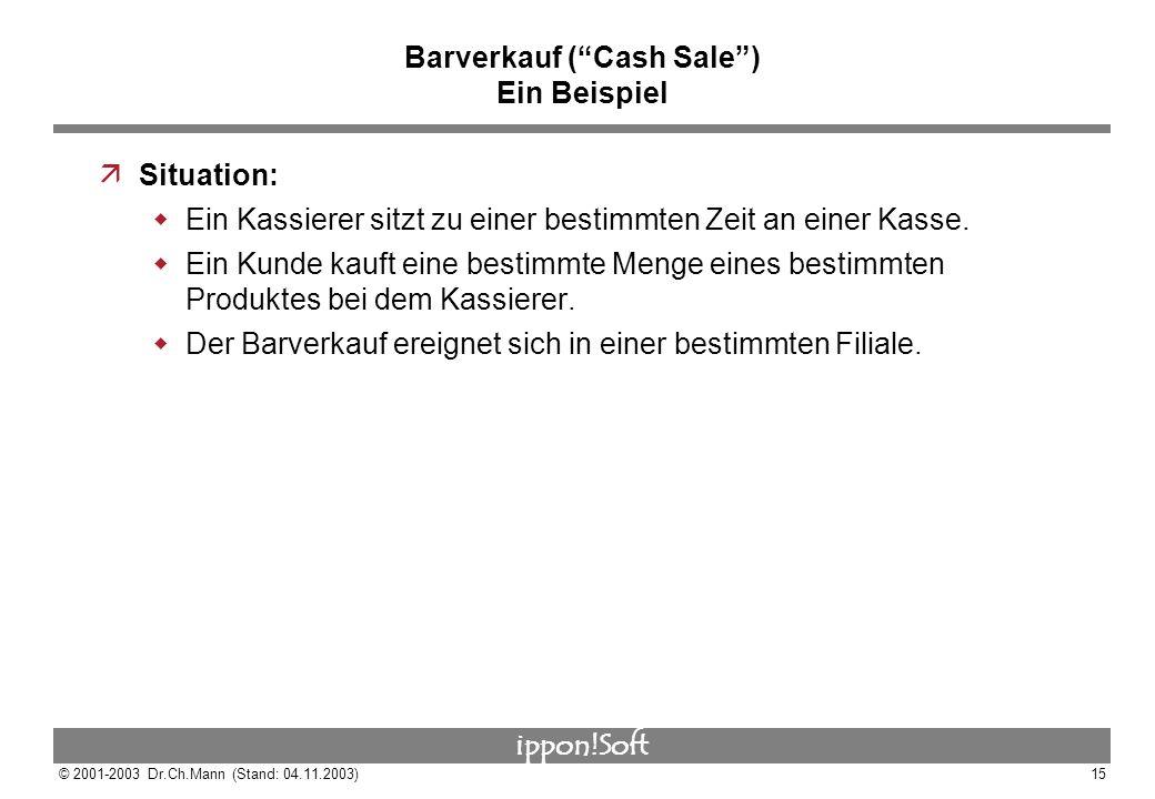 ippon!Soft © 2001-2003 Dr.Ch.Mann (Stand: 04.11.2003)15 Barverkauf (Cash Sale) Ein Beispiel äSituation: Ein Kassierer sitzt zu einer bestimmten Zeit a