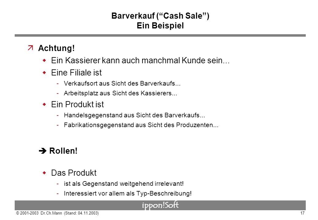 ippon!Soft © 2001-2003 Dr.Ch.Mann (Stand: 04.11.2003)17 Barverkauf (Cash Sale) Ein Beispiel äAchtung! Ein Kassierer kann auch manchmal Kunde sein... E