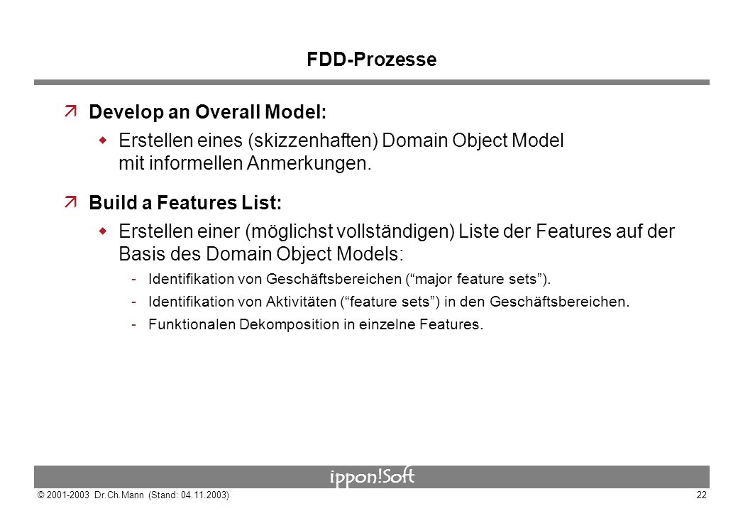 ippon!Soft © 2001-2003 Dr.Ch.Mann (Stand: 04.11.2003)22 FDD-Prozesse äDevelop an Overall Model: Erstellen eines (skizzenhaften) Domain Object Model mi
