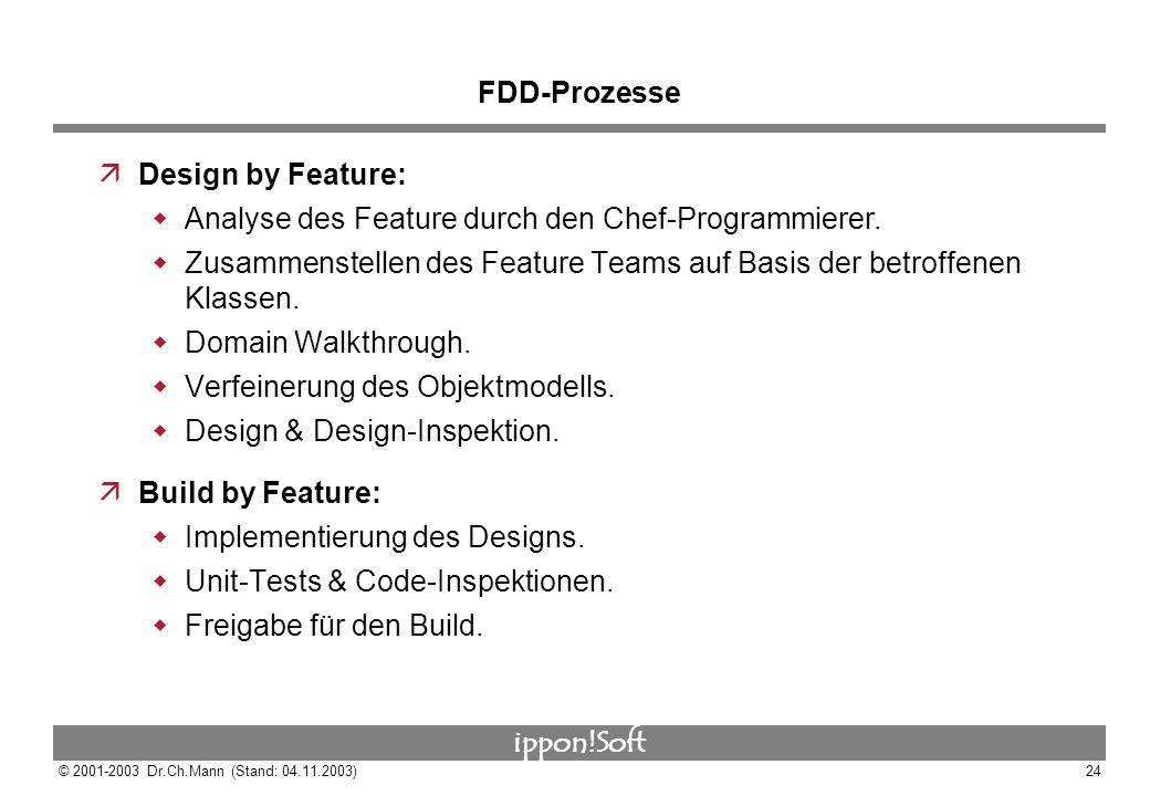 ippon!Soft © 2001-2003 Dr.Ch.Mann (Stand: 04.11.2003)24 FDD-Prozesse äDesign by Feature: Analyse des Feature durch den Chef-Programmierer. Zusammenste