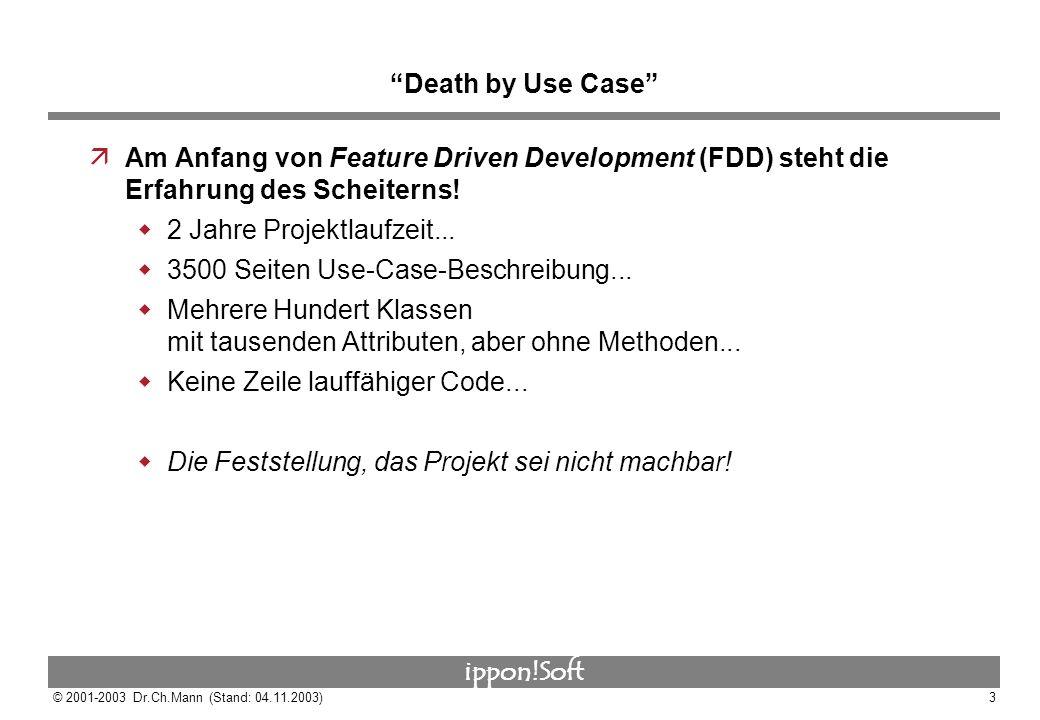 ippon!Soft © 2001-2003 Dr.Ch.Mann (Stand: 04.11.2003)3 Death by Use Case äAm Anfang von Feature Driven Development (FDD) steht die Erfahrung des Schei