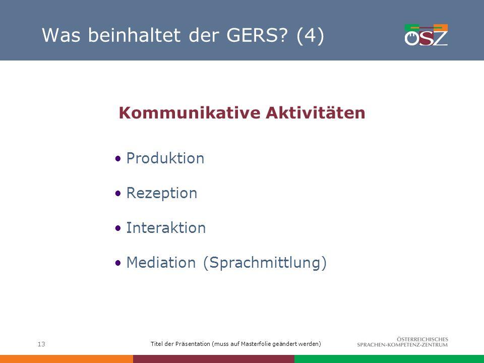 Titel der Präsentation (muss auf Masterfolie geändert werden) 13 Was beinhaltet der GERS? (4) Kommunikative Aktivitäten Produktion Rezeption Interakti