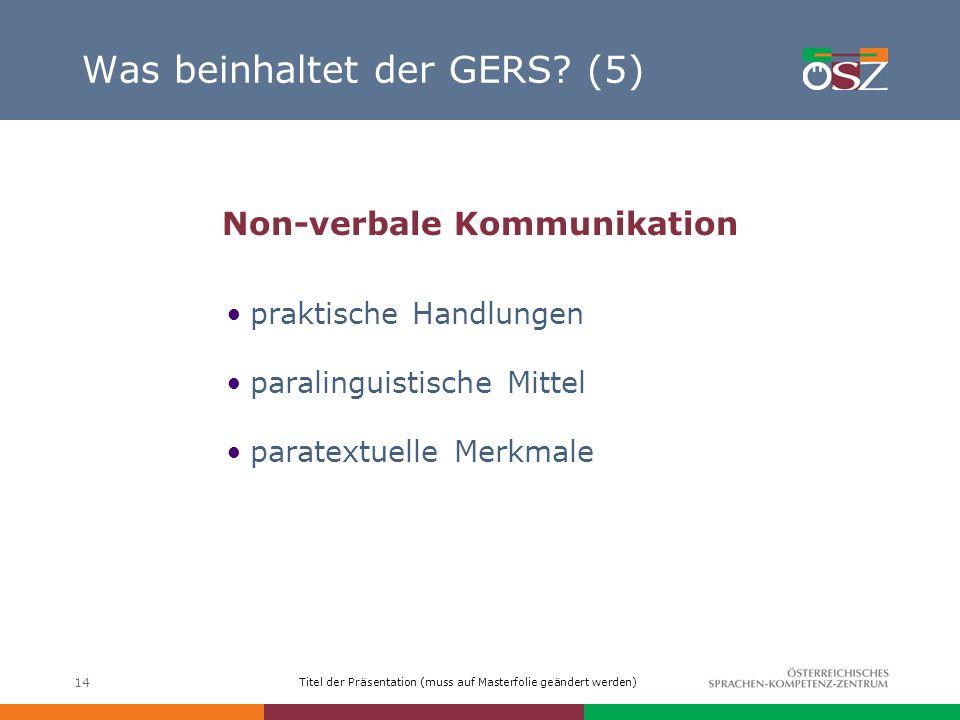 Titel der Präsentation (muss auf Masterfolie geändert werden) 14 Was beinhaltet der GERS? (5) Non-verbale Kommunikation praktische Handlungen paraling