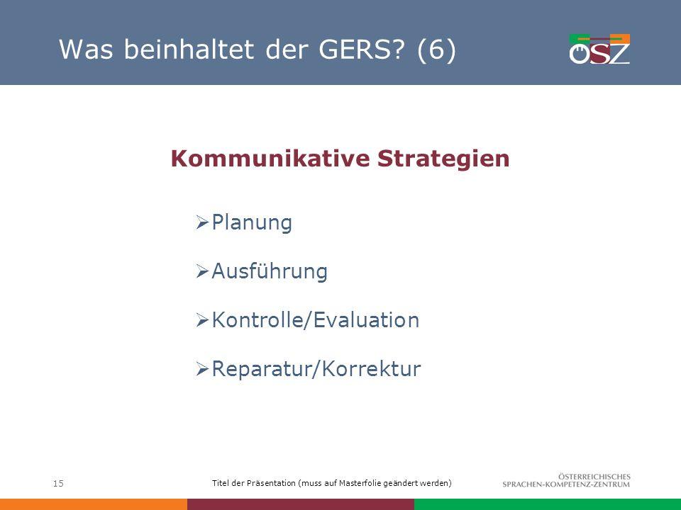 Titel der Präsentation (muss auf Masterfolie geändert werden) 15 Was beinhaltet der GERS? (6) Kommunikative Strategien Planung Ausführung Kontrolle/Ev