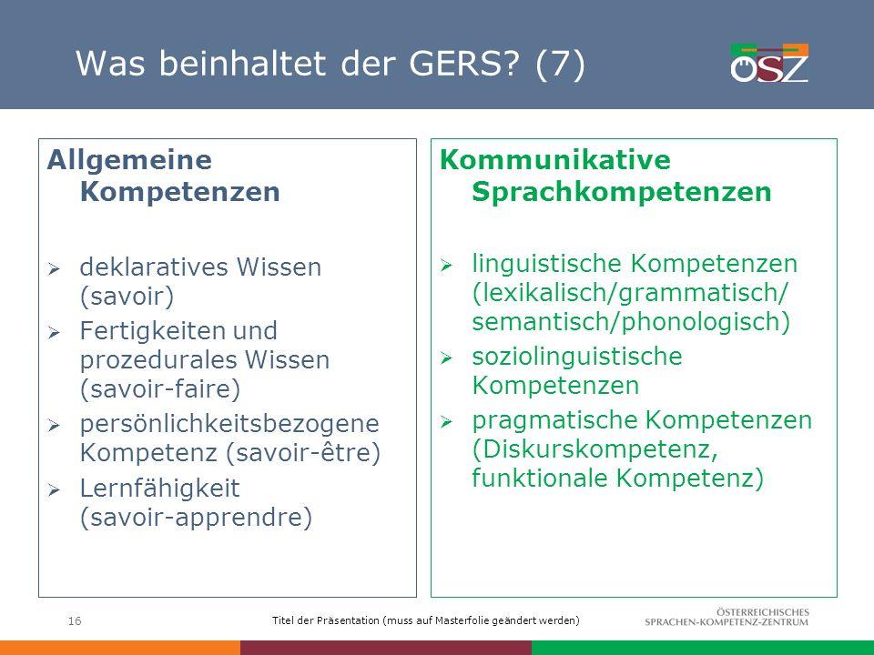 Titel der Präsentation (muss auf Masterfolie geändert werden) 16 Was beinhaltet der GERS? (7) Allgemeine Kompetenzen deklaratives Wissen (savoir) Fert
