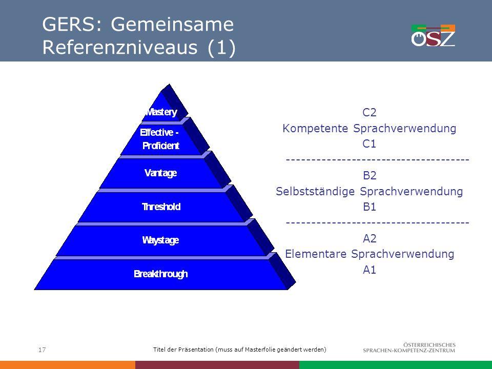 Titel der Präsentation (muss auf Masterfolie geändert werden) 17 GERS: Gemeinsame Referenzniveaus (1) C2 Kompetente Sprachverwendung C1 --------------