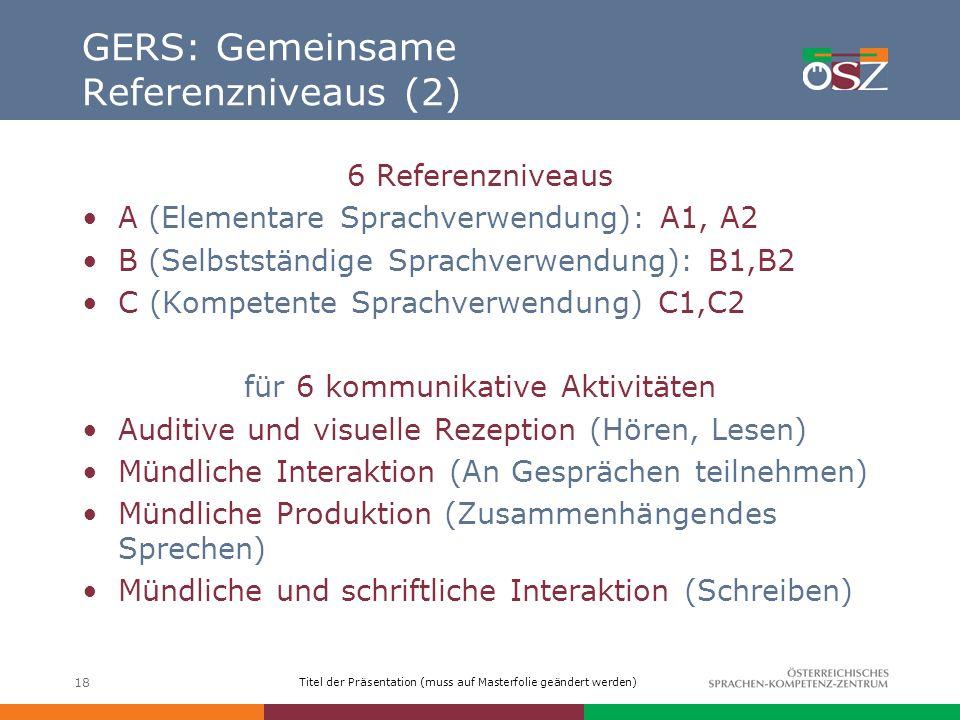 Titel der Präsentation (muss auf Masterfolie geändert werden) 18 GERS: Gemeinsame Referenzniveaus (2) 6 Referenzniveaus A (Elementare Sprachverwendung