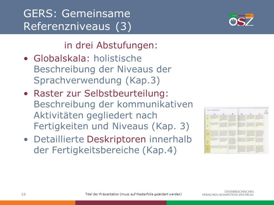 Titel der Präsentation (muss auf Masterfolie geändert werden) 19 GERS: Gemeinsame Referenzniveaus (3) in drei Abstufungen: Globalskala: holistische Be