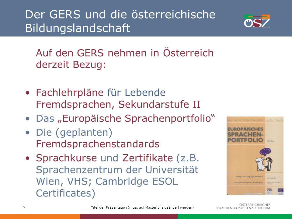 Titel der Präsentation (muss auf Masterfolie geändert werden) 9 Der GERS und die österreichische Bildungslandschaft Auf den GERS nehmen in Österreich