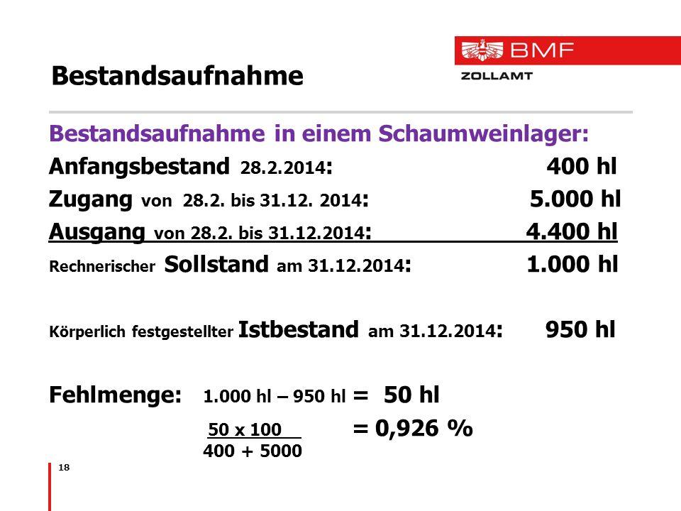 18 Bestandsaufnahme Bestandsaufnahme in einem Schaumweinlager: Anfangsbestand 28.2.2014 : 400 hl Zugang von 28.2. bis 31.12. 2014 : 5.000 hl Ausgang v
