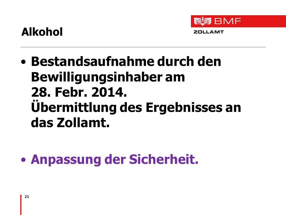 21 Alkohol Bestandsaufnahme durch den Bewilligungsinhaber am 28. Febr. 2014. Übermittlung des Ergebnisses an das Zollamt. Anpassung der Sicherheit.