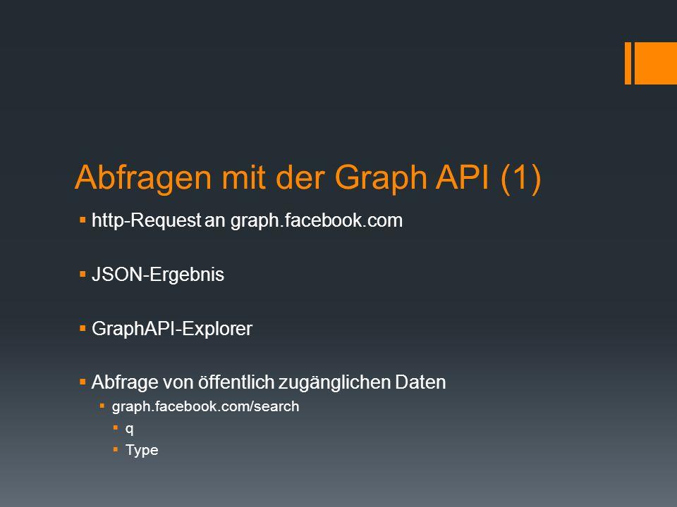 Abfragen mit der Graph API (1) http-Request an graph.facebook.com JSON-Ergebnis GraphAPI-Explorer Abfrage von öffentlich zugänglichen Daten graph.face