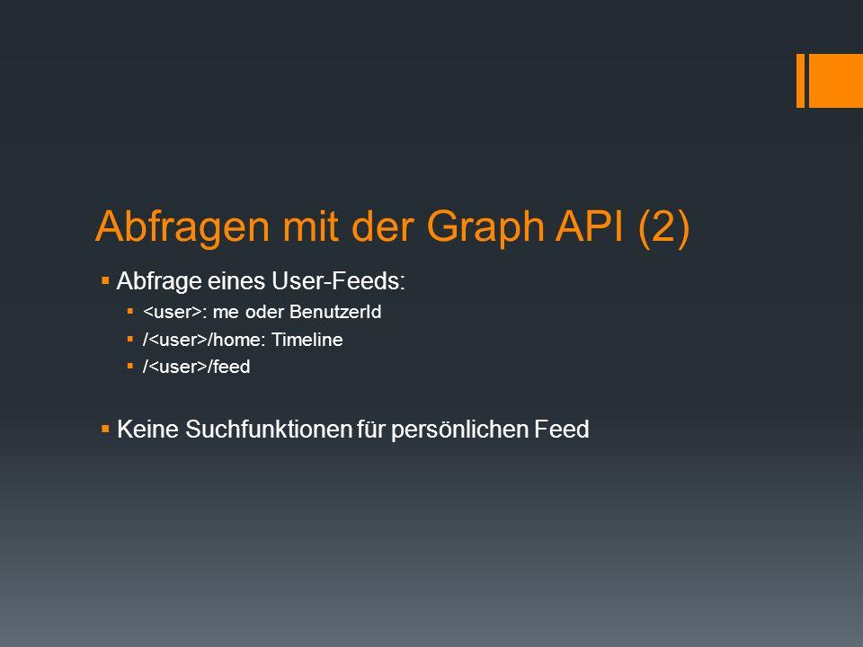 Abfragen mit der Graph API (2) Abfrage eines User-Feeds: : me oder BenutzerId / /home: Timeline / /feed Keine Suchfunktionen für persönlichen Feed