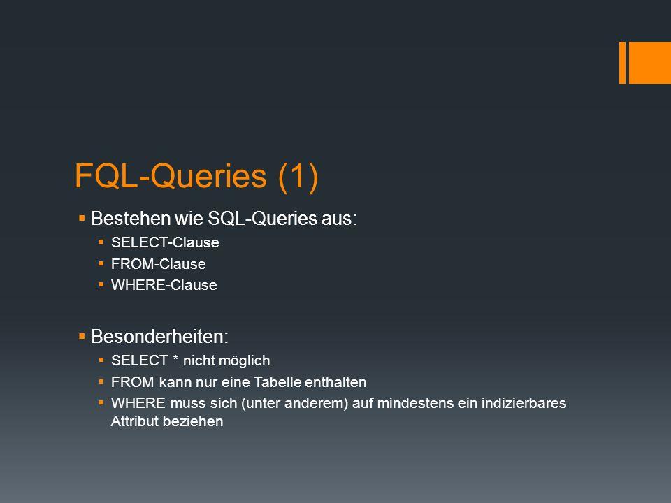FQL-Queries (1) Bestehen wie SQL-Queries aus: SELECT-Clause FROM-Clause WHERE-Clause Besonderheiten: SELECT * nicht möglich FROM kann nur eine Tabelle