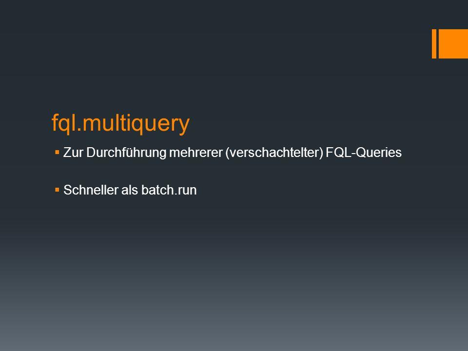 fql.multiquery Zur Durchführung mehrerer (verschachtelter) FQL-Queries Schneller als batch.run