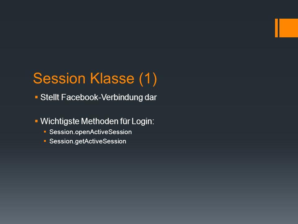 Session Klasse (1) Stellt Facebook-Verbindung dar Wichtigste Methoden für Login: Session.openActiveSession Session.getActiveSession