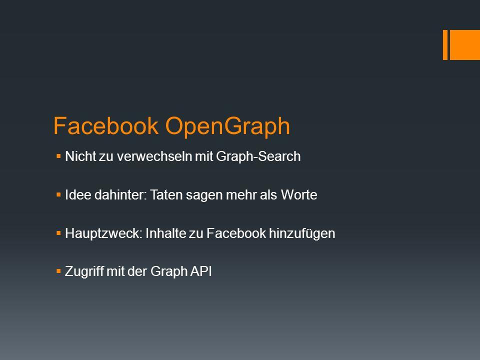 Facebook OpenGraph Nicht zu verwechseln mit Graph-Search Idee dahinter: Taten sagen mehr als Worte Hauptzweck: Inhalte zu Facebook hinzufügen Zugriff