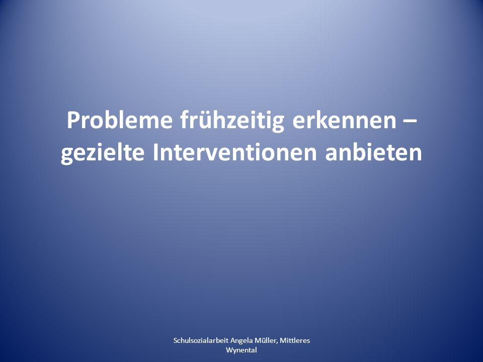 Probleme frühzeitig erkennen – gezielte Interventionen anbieten Schulsozialarbeit Angela Müller, Mittleres Wynental