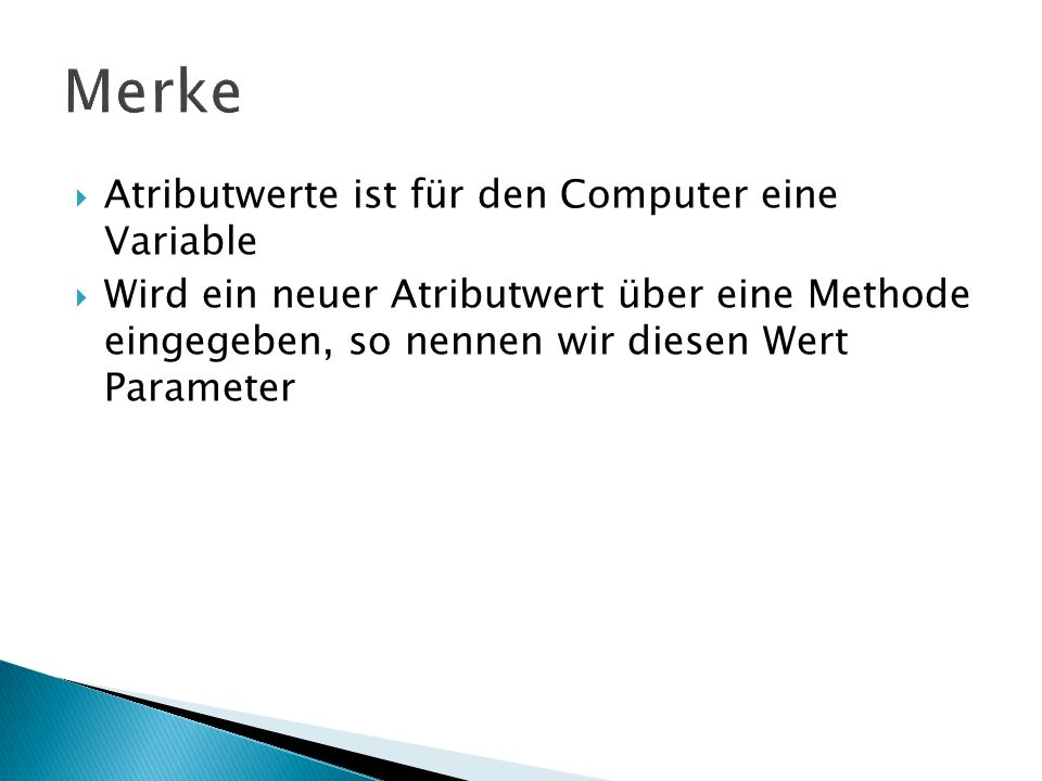Atributwerte ist für den Computer eine Variable Wird ein neuer Atributwert über eine Methode eingegeben, so nennen wir diesen Wert Parameter