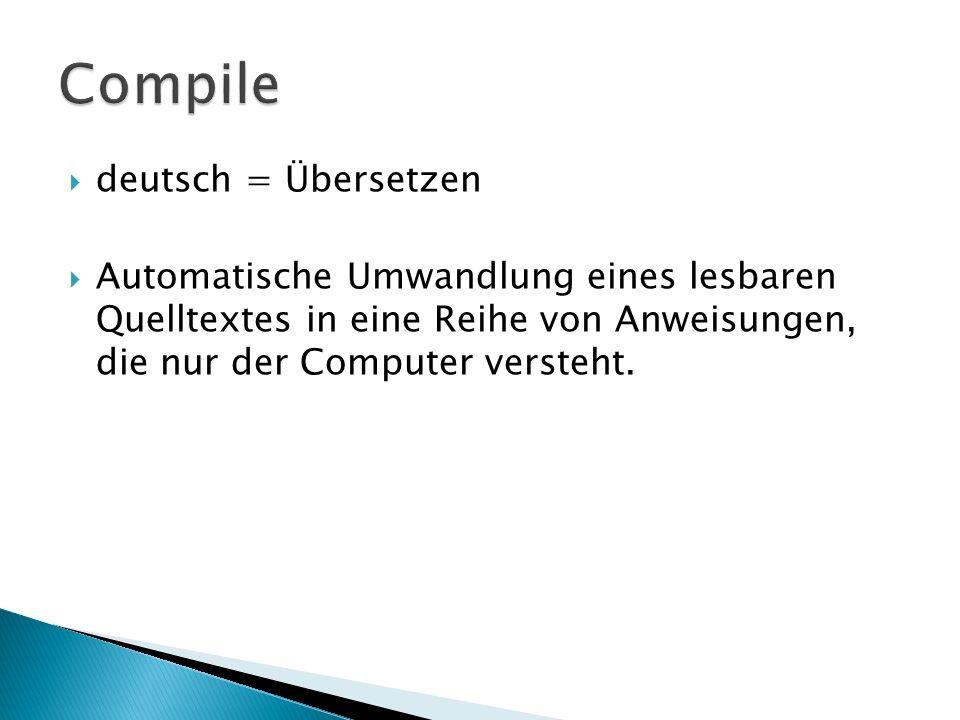 deutsch = Übersetzen Automatische Umwandlung eines lesbaren Quelltextes in eine Reihe von Anweisungen, die nur der Computer versteht.