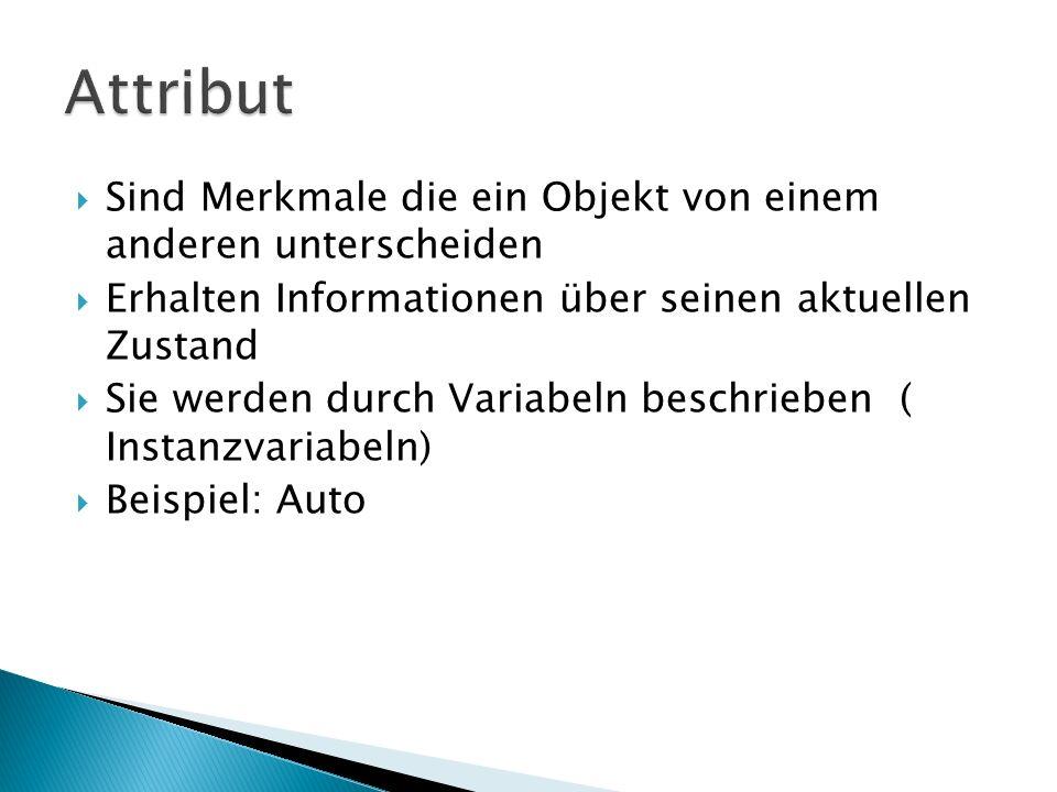 Sind Merkmale die ein Objekt von einem anderen unterscheiden Erhalten Informationen über seinen aktuellen Zustand Sie werden durch Variabeln beschrieben ( Instanzvariabeln) Beispiel: Auto